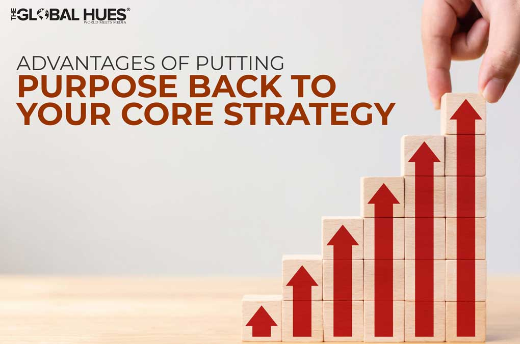 Advantages Of Putting Purpose Back To Your Core Strategy
